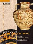 Borisphen-Berezan. Early Antiquity in the Northern Black Sea Littoral.  The 120th Anniversary of Archeological Excavations on the Island of Berezan